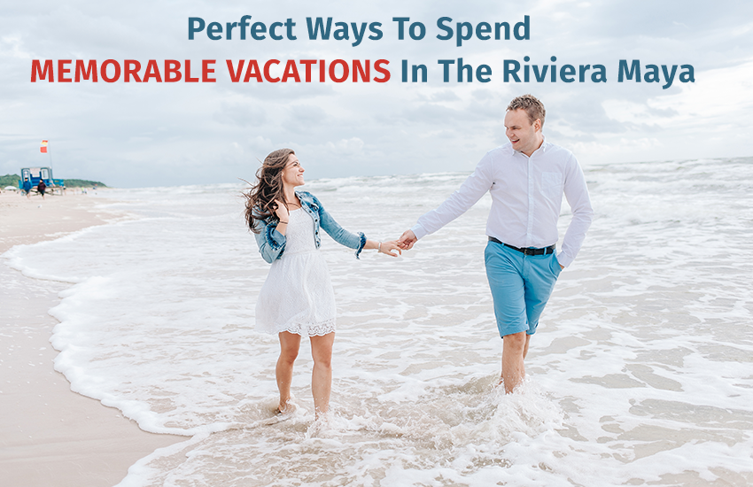 Perfect Ways To Spend Memorable Vacations In The Riviera Maya